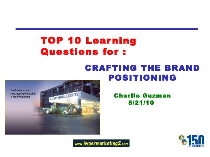 TOP 10 Learning Questions for : CRAFTING THE BRAND POSITIONING Charlie Guzman 5/21/10
