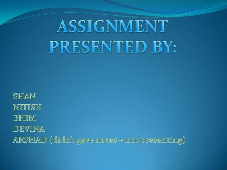 ASSIGNMENTPRESENTED BY:<br />SHAN<br />NITISH<br />BHIM<br />DEVINA<br />ARSHAD (didn't gave notes + not presenting)<br />