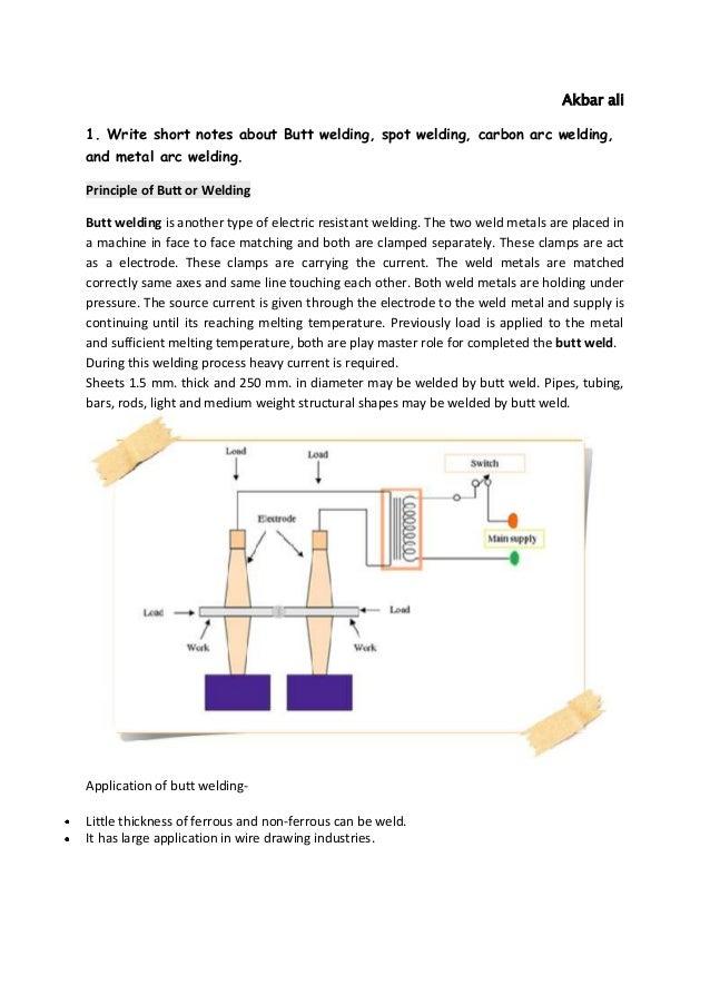 Akbar ali 1. Write short notes about Butt welding, spot welding, carbon arc welding, and metal arc welding. Principle of B...