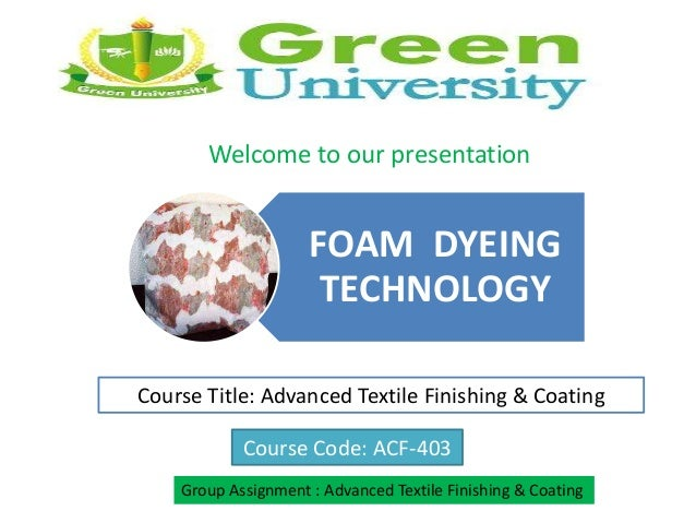 FOAM DYEING TECHNOLOGY Course Title: Advanced Textile Finishing & Coating Course Code: ACF-403 Group Assignment : Advanced...