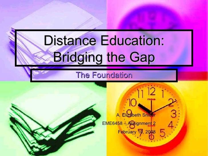 Distance Education:  Bridging the Gap      The Foundation                    A. Elizabeth Snider            EME6458 – Assi...