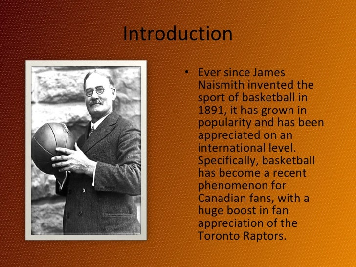 Introduction <ul><li>Ever since James Naismith invented the sport of basketball in 1891, it has grown in popularity and ha...
