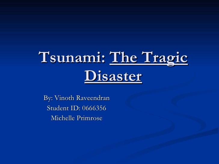 Tsunami:  The Tragic Disaster By: Vinoth Raveendran Student ID: 0666356 Michelle Primrose