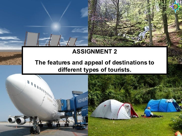 ASSIGNMENT 2 The features and appeal of destinations to different types of tourists.