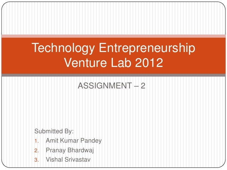 Technology Entrepreneurship     Venture Lab 2012            ASSIGNMENT – 2Submitted By:1. Amit Kumar Pandey2. Pranay Bhard...