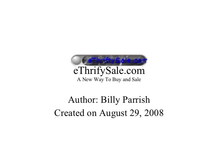 eThrifySale.com A New Way To Buy and Sale Author: Billy Parrish Created on August 29, 2008