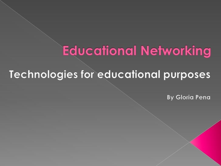 Educational Networking<br />Technologies for educational purposes<br />By Gloria Pena<br />