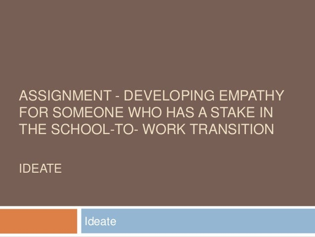 ASSIGNMENT - DEVELOPING EMPATHY FOR SOMEONE WHO HAS A STAKE IN THE SCHOOL-TO- WORK TRANSITION IDEATE Ideate