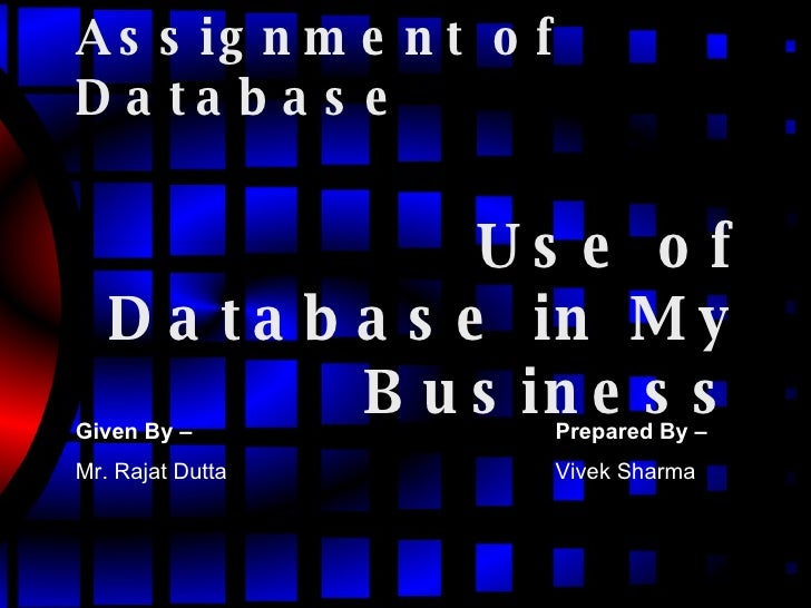 Assignment of Database Use of Database in My Business Given By –   Mr. Rajat Dutta Prepared By –   Vivek Sharma