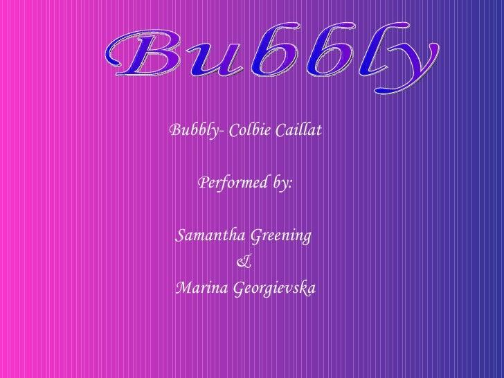 <ul><li>Bubbly- Colbie Caillat </li></ul><ul><li>Performed by: </li></ul><ul><li>Samantha Greening  </li></ul><ul><li>&  <...