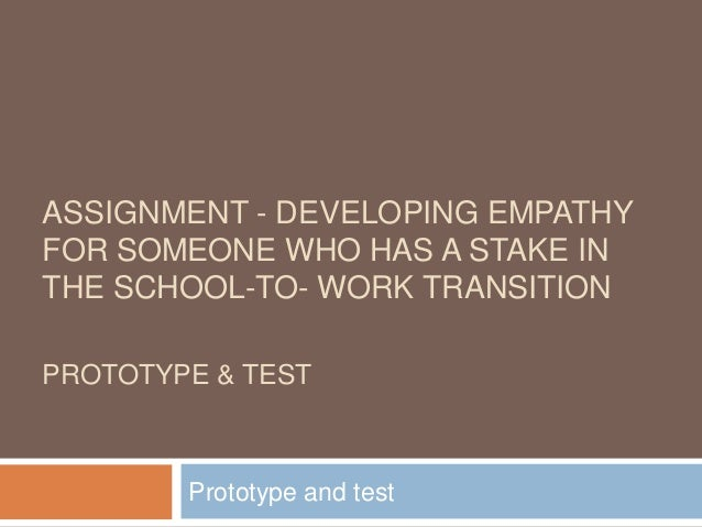 ASSIGNMENT - DEVELOPING EMPATHY FOR SOMEONE WHO HAS A STAKE IN THE SCHOOL-TO- WORK TRANSITION PROTOTYPE & TEST Prototype a...
