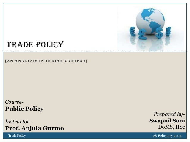 TRADE POLICY [AN ANALYSIS IN INDIAN CONTEXT]  Course-  Public Policy Instructor-  Prof. Anjula Gurtoo Trade Policy  Prepar...