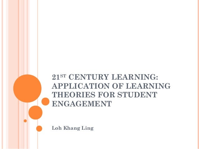 21STCENTURY LEARNING:APPLICATION OF LEARNINGTHEORIES FOR STUDENTENGAGEMENTLoh Khang Ling