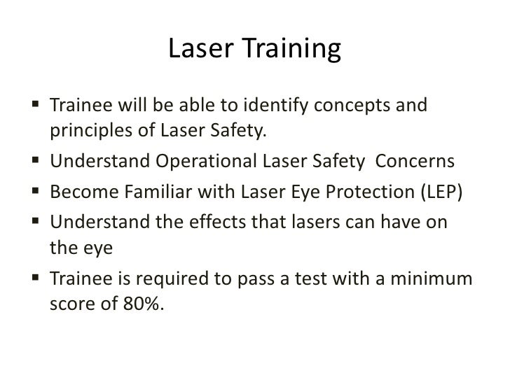 Laser Training<br /><ul><li>Trainee will be able to identify concepts and principles of Laser Safety.