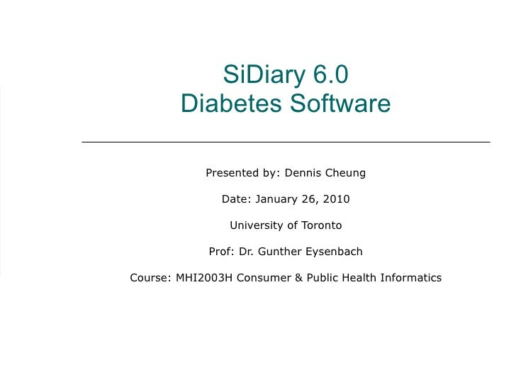 SiDiary 6.0 Diabetes Software Presented by: Dennis Cheung Date: January 26, 2010 University of Toronto Prof: Dr. Gunther E...