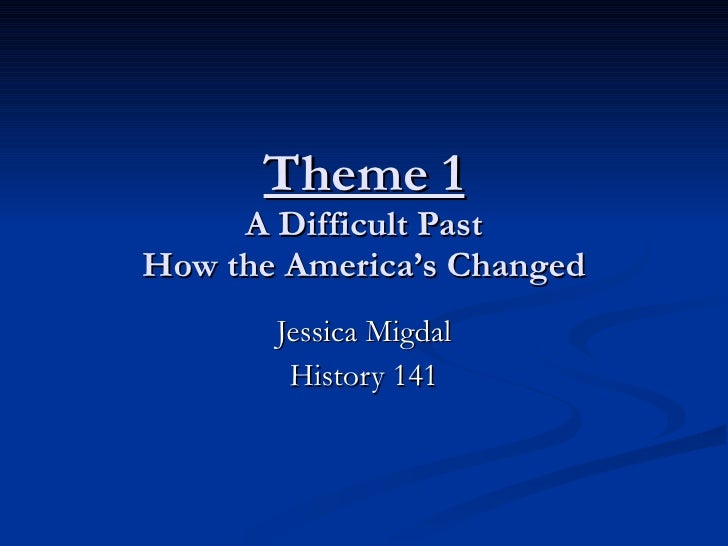 Theme 1 A Difficult Past How the America's Changed Jessica Migdal History 141
