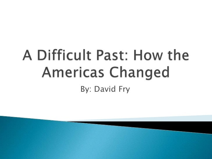 A Difficult Past: How the Americas Changed<br />By: David Fry<br />