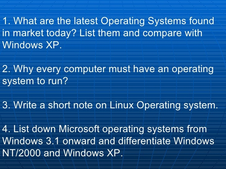1. What are the latest Operating Systems found in market today? List them and compare with Windows XP. 2. Why every comput...