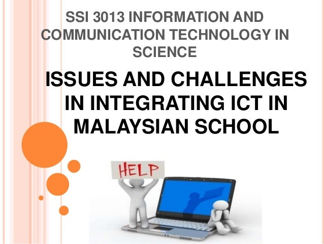 SSI 3013 INFORMATION ANDCOMMUNICATION TECHNOLOGY IN            SCIENCEISSUES AND CHALLENGES  IN INTEGRATING ICT IN   MALAY...