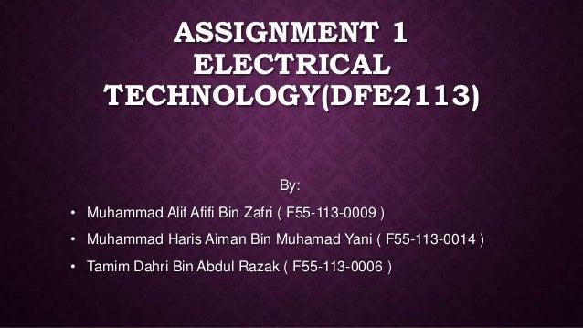 ASSIGNMENT 1 ELECTRICAL TECHNOLOGY(DFE2113) By: • Muhammad Alif Afifi Bin Zafri ( F55-113-0009 ) • Muhammad Haris Aiman Bi...