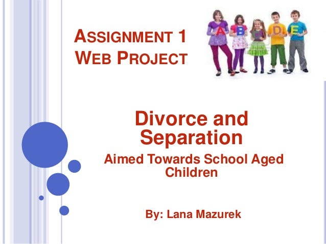 ASSIGNMENT 1 WEB PROJECT  Divorce and Separation Aimed Towards School Aged Children By: Lana Mazurek