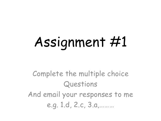 Assignment #1 Complete the multiple choice Questions And email your responses to me e.g. 1.d, 2.c, 3.a,………