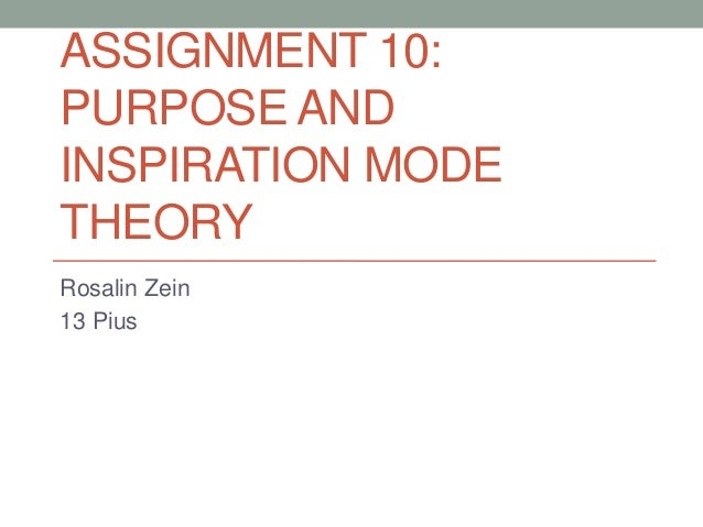 ASSIGNMENT 10: PURPOSE AND INSPIRATION MODE THEORY Rosalin Zein 13 Pius
