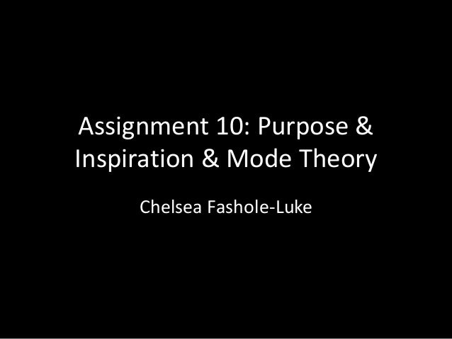 Assignment 10: Purpose & Inspiration & Mode Theory Chelsea Fashole-Luke