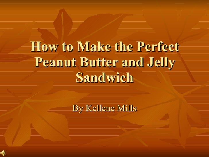 How to Make the Perfect Peanut Butter and Jelly Sandwich By Kellene Mills