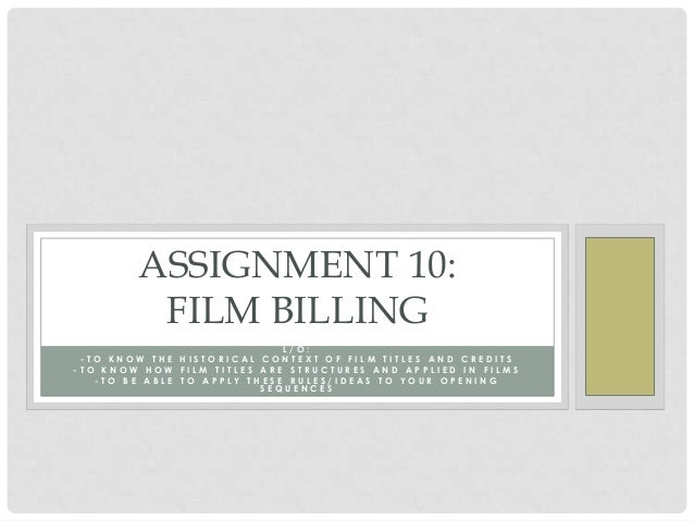 ASSIGNMENT 10:         FILM BILLING                             L/O: -TO KNOW THE HISTORICAL CONTEXT OF FILM TITLES AND CR...