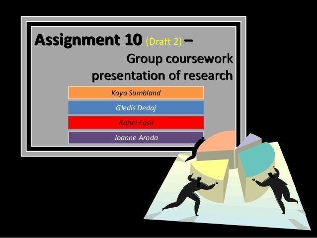 Assignment 10 (Draft 2) –              Group coursework         presentation of research            Kaya Sumbland         ...