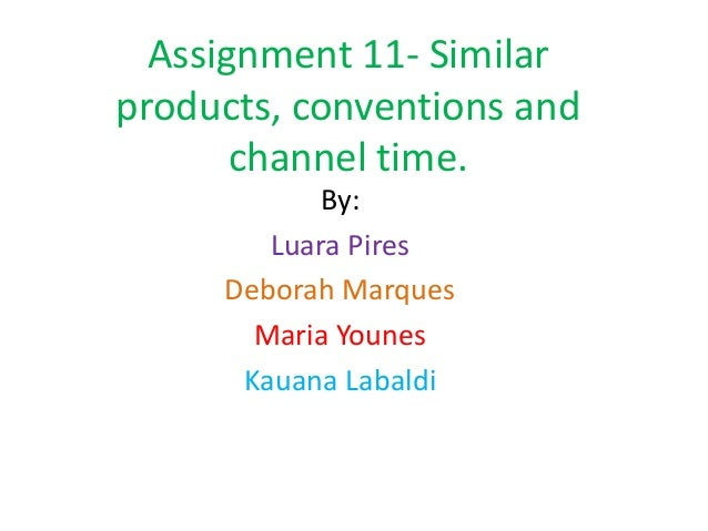 Assignment 11- Similarproducts, conventions and       channel time.           By:        Luara Pires     Deborah Marques  ...