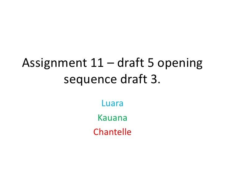 Assignment 11 – draft 5 opening       sequence draft 3.              Luara             Kauana            Chantelle