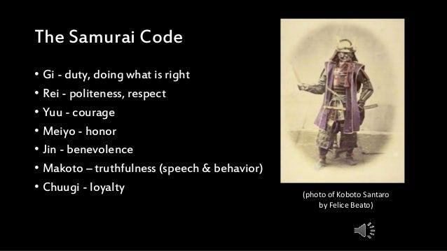 The Samurai Code • Gi - duty, doing what is right • Rei - politeness, respect • Yuu - courage • Meiyo - honor • Jin - bene...