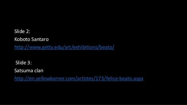 Slide 2: Koboto Santaro http://www.getty.edu/art/exhibitions/beato/ Slide 3: Satsuma clan http://en.yellowkorner.com/artis...
