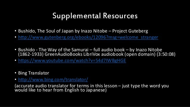 Supplemental Resources • Bushido, The Soul of Japan by Inazo Nitobe – Project Guteberg • http://www.gutenberg.org/ebooks/1...