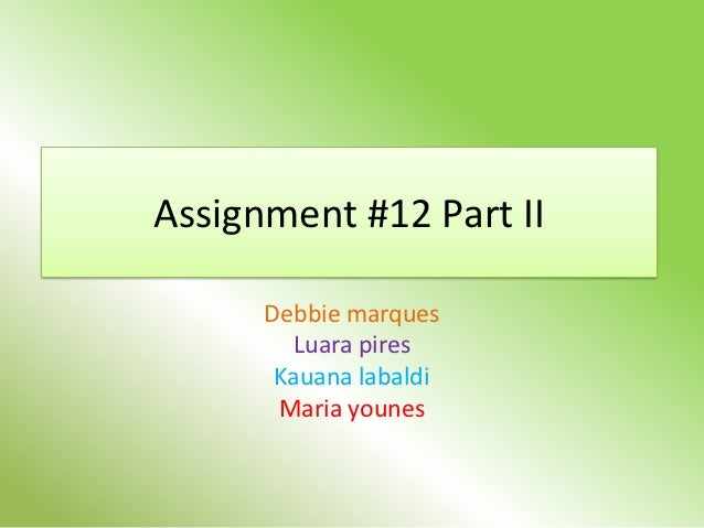 Assignment #12 Part II      Debbie marques        Luara pires       Kauana labaldi       Maria younes