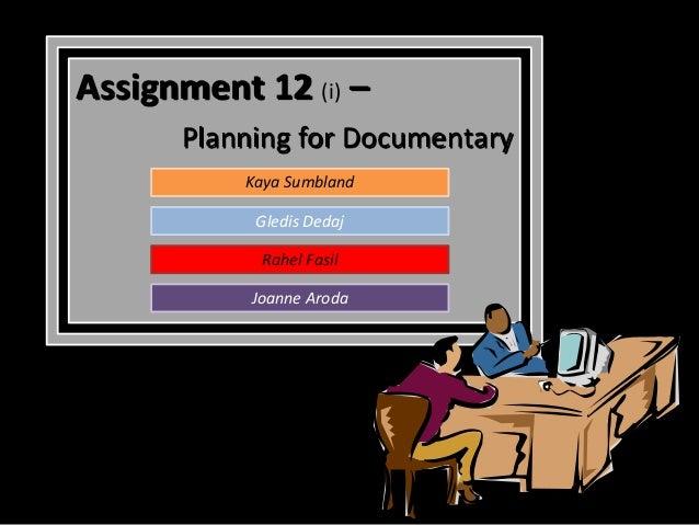 Assignment 12 (i) –      Planning for Documentary          Kaya Sumbland           Gledis Dedaj            Rahel Fasil    ...