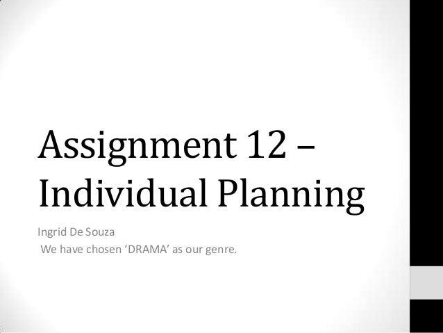 Assignment 12 –Individual PlanningIngrid De Souza We have chosen 'DRAMA' as our genre.