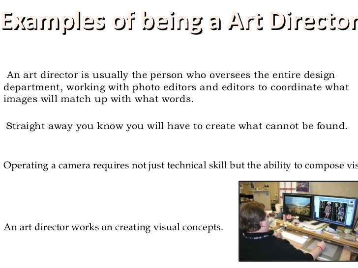 <ul><li>An art director is usually the person who oversees the entire design department, working with photo editors and ed...