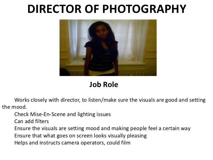 DIRECTOR OF PHOTOGRAPHY Job Role <ul><li>Works closely with director, to listen/make sure the visuals are good and setting...