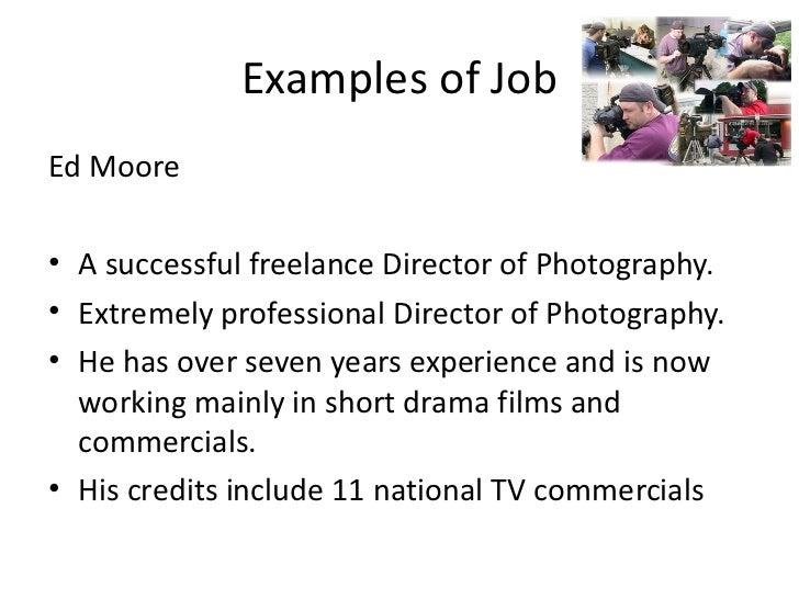 Examples of Job <ul><li>Ed Moore </li></ul><ul><li>A successful freelance Director of Photography. </li></ul><ul><li>Extre...