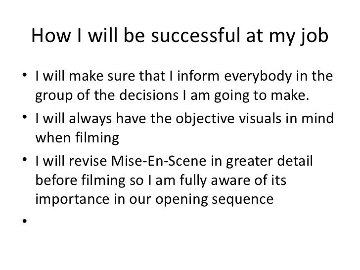 How I will be successful at my job <ul><li>I will make sure that I inform everybody in the group of the decisions I am goi...