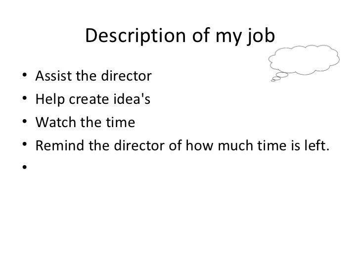 Description of my job <ul><li>Assist the director </li></ul><ul><li>Help create idea's </li></ul><ul><li>Watch the time </...