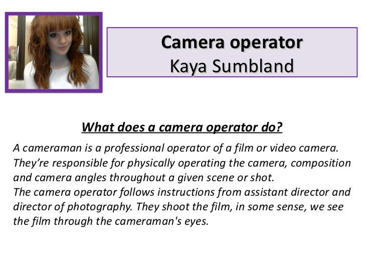 Camera operator Kaya Sumbland What does a camera operator do? A cameraman is a professional operator of a film or video ca...