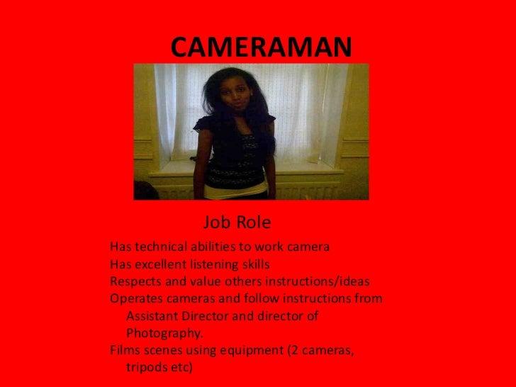 CAMERAMAN Job Role <ul><li>Has technical abilities to work camera </li></ul><ul><li>Has excellent listening skills </li></...