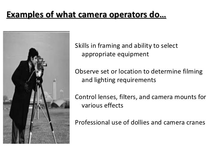 Examples of what camera operators do… <ul><li>Skills in framing and ability to select appropriate equipment </li></ul><ul>...