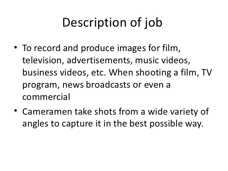 Description of job <ul><li>To record and produce images for film, television, advertisements, music videos, business video...