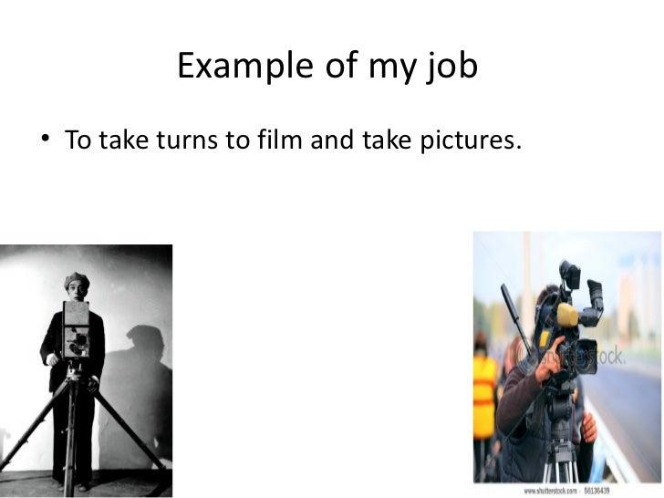 Example of my job <ul><li>To take turns to film and take pictures. </li></ul>