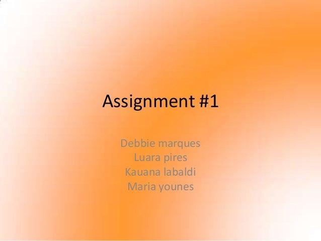 Assignment #1  Debbie marques    Luara pires   Kauana labaldi   Maria younes